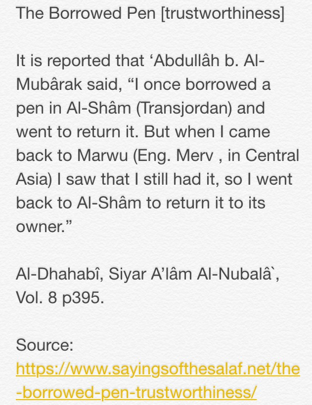 "It is reported that 'Abdullâh b. Al-Mubârak said, ""I once borrowed a pen in Al-Shâm (Transjordan) and went to return it. But when I came back to Marwu (Eng. Merv , in Central Asia) I saw that I still had it, so I went back to Al-Shâm to return it to its owner.""  Al-Dhahabî, Siyar A'lâm Al-Nubalâ`, Vol. 8 p395"