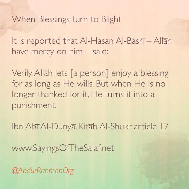 When Blessings Turn to Blight  It is reported that Al-Hasan Al-Basrī – Allāh have mercy on him – said:  Verily, Allāh lets [a person] enjoy a blessing for as long as He wills. But when He is no longer thanked for it, He turns it into a punishment.  Ibn Abī Al-Dunyā, Kitāb Al-Shukr article 17